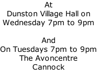At  Dunston Village Hall on Wednesday 7pm to 9pm  And On Tuesdays 7pm to 9pm The Avoncentre Cannock
